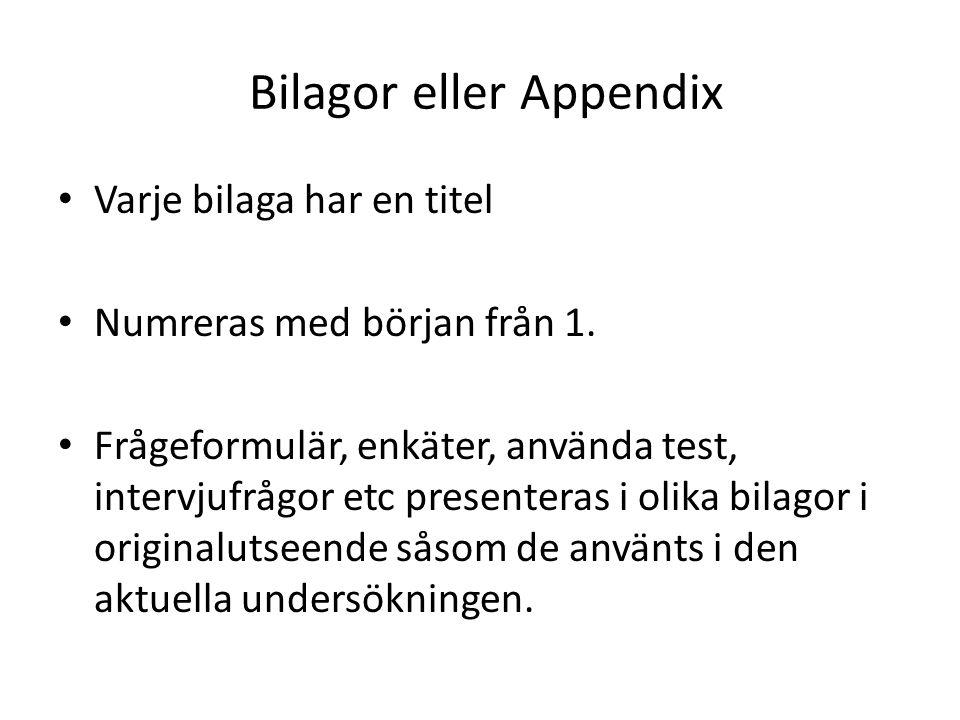 Bilagor eller Appendix • Varje bilaga har en titel • Numreras med början från 1. • Frågeformulär, enkäter, använda test, intervjufrågor etc presentera