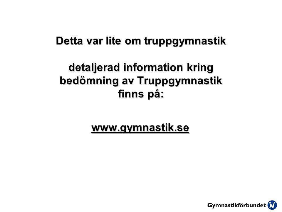 Detta var lite om truppgymnastik detaljerad information kring bedömning av Truppgymnastik finns på: www.gymnastik.se
