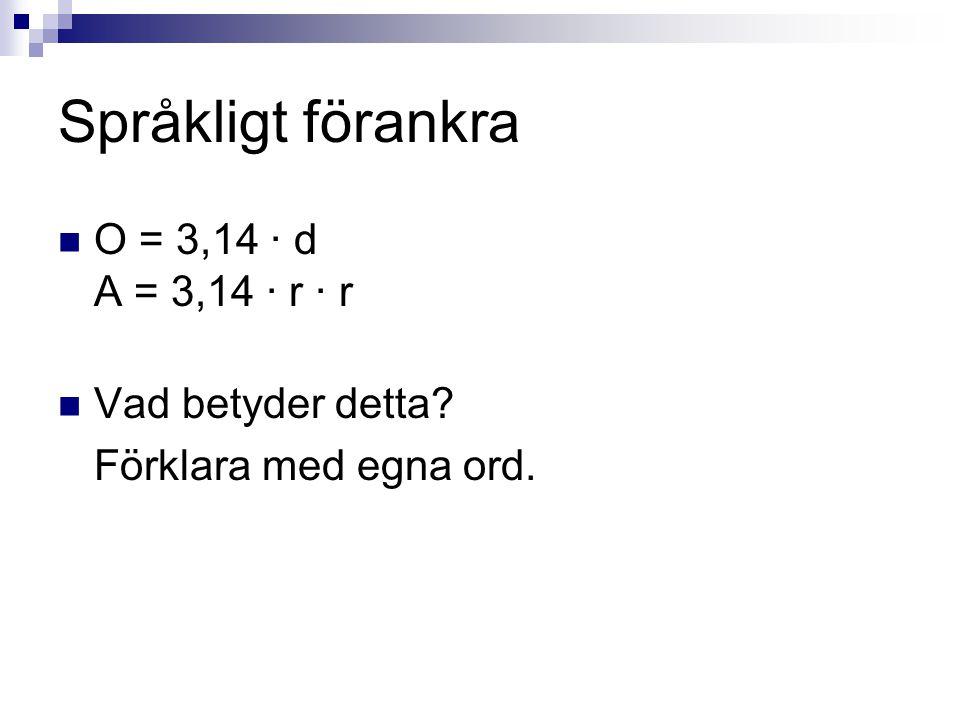 Språkligt förankra  O = 3,14 · d A = 3,14 · r · r  Vad betyder detta? Förklara med egna ord.