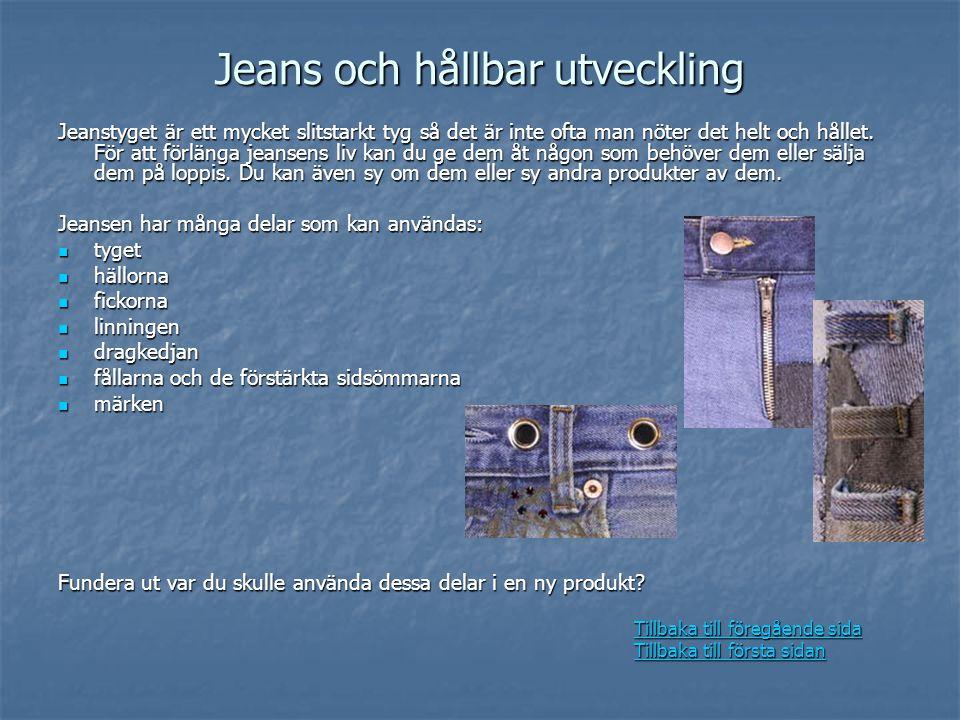 Jeans och hållbar utveckling Jeanstyget är ett mycket slitstarkt tyg så det är inte ofta man nöter det helt och hållet. För att förlänga jeansens liv