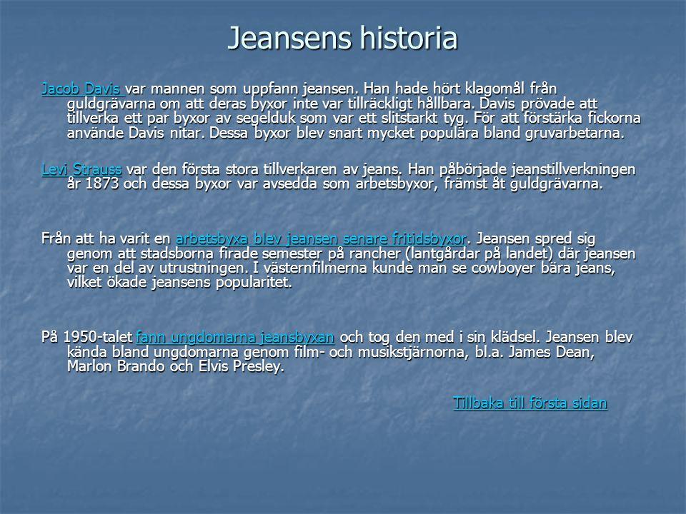 Jeansens historia Jacob Davis Jacob Davis var mannen som uppfann jeansen. Han hade hört klagomål från guldgrävarna om att deras byxor inte var tillräc