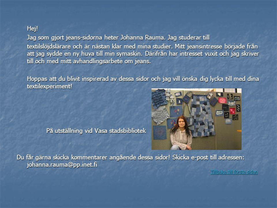 Hej! Jag som gjort jeans-sidorna heter Johanna Rauma. Jag studerar till textilslöjdslärare och är nästan klar med mina studier. Mitt jeansintresse bör