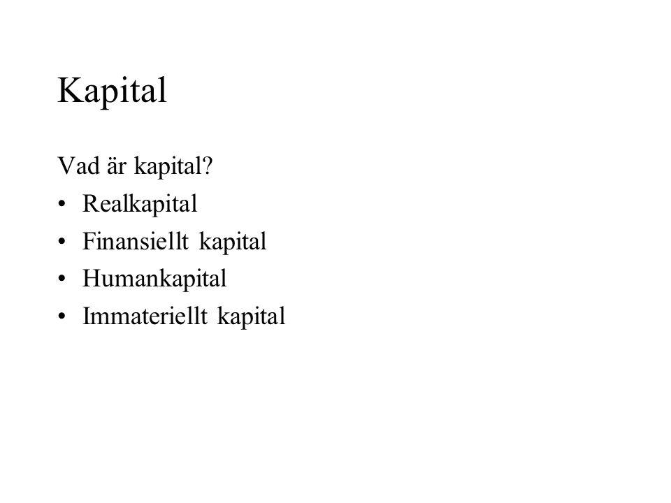 Kapital Vad är kapital? •Realkapital •Finansiellt kapital •Humankapital •Immateriellt kapital