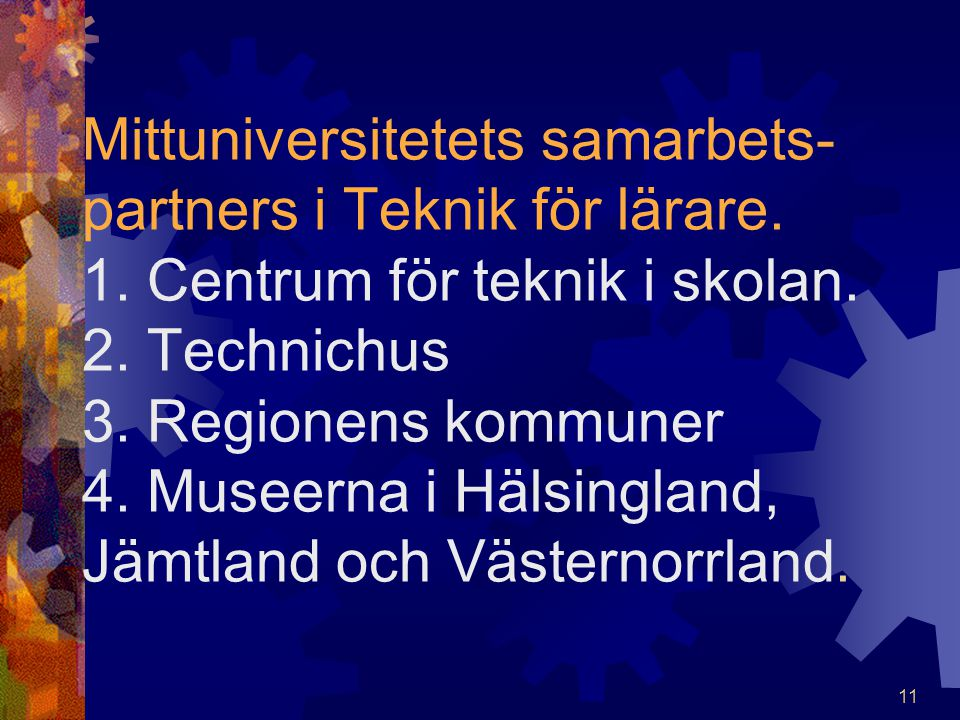 11 Mittuniversitetets samarbets- partners i Teknik för lärare. 1. Centrum för teknik i skolan. 2. Technichus 3. Regionens kommuner 4. Museerna i Hälsi