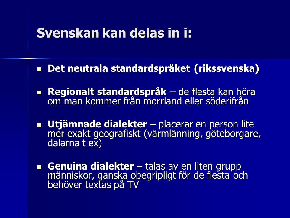 Svenskan kan delas in i:  Det neutrala standardspråket (rikssvenska)  Regionalt standardspråk – de flesta kan höra om man kommer från morrland eller