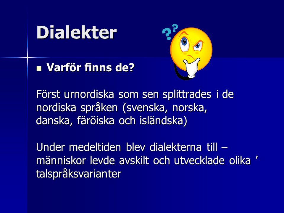 Dialekter  Varför finns de? Först urnordiska som sen splittrades i de nordiska språken (svenska, norska, danska, färöiska och isländska) Under medelt