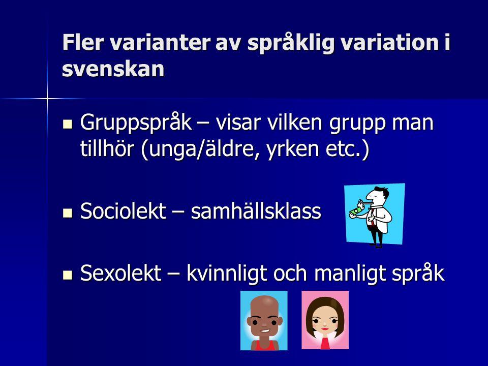 Fler varianter av språklig variation i svenskan  Gruppspråk – visar vilken grupp man tillhör (unga/äldre, yrken etc.)  Sociolekt – samhällsklass  S
