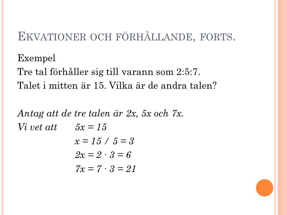 E KVATIONER OCH FÖRHÅLLANDE, FORTS. Exempel Tre tal förhåller sig till varann som 2:5:7. Talet i mitten är 15. Vilka är de andra talen? Antag att de t