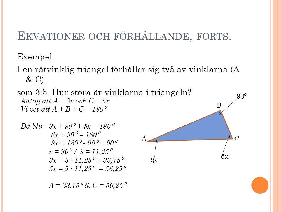E KVATIONER OCH FÖRHÅLLANDE, FORTS. Exempel I en rätvinklig triangel förhåller sig två av vinklarna (A & C) som 3:5. Hur stora är vinklarna i triangel
