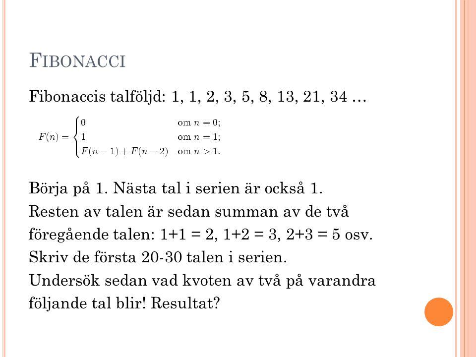 F IBONACCI Fibonaccis talföljd: 1, 1, 2, 3, 5, 8, 13, 21, 34 … Börja på 1. Nästa tal i serien är också 1. Resten av talen är sedan summan av de två fö