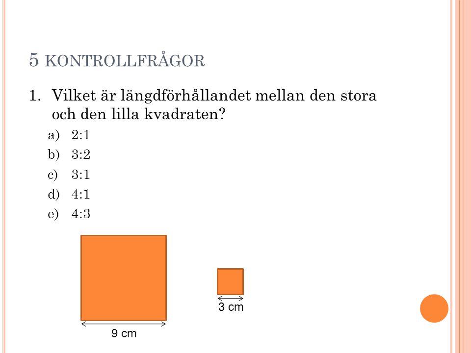 5 KONTROLLFRÅGOR 1.Vilket är längdförhållandet mellan den stora och den lilla kvadraten? a)2:1 b)3:2 c)3:1 d)4:1 e)4:3 9 cm 3 cm
