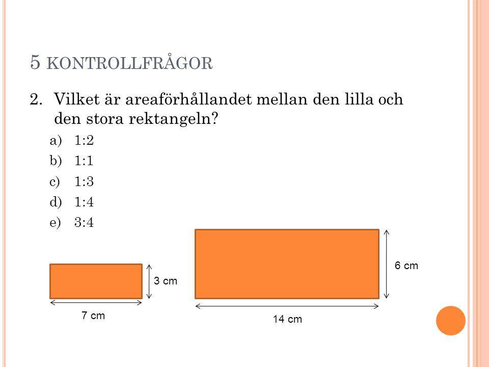 5 KONTROLLFRÅGOR 2.Vilket är areaförhållandet mellan den lilla och den stora rektangeln? a)1:2 b)1:1 c)1:3 d)1:4 e)3:4 7 cm 3 cm 14 cm 6 cm