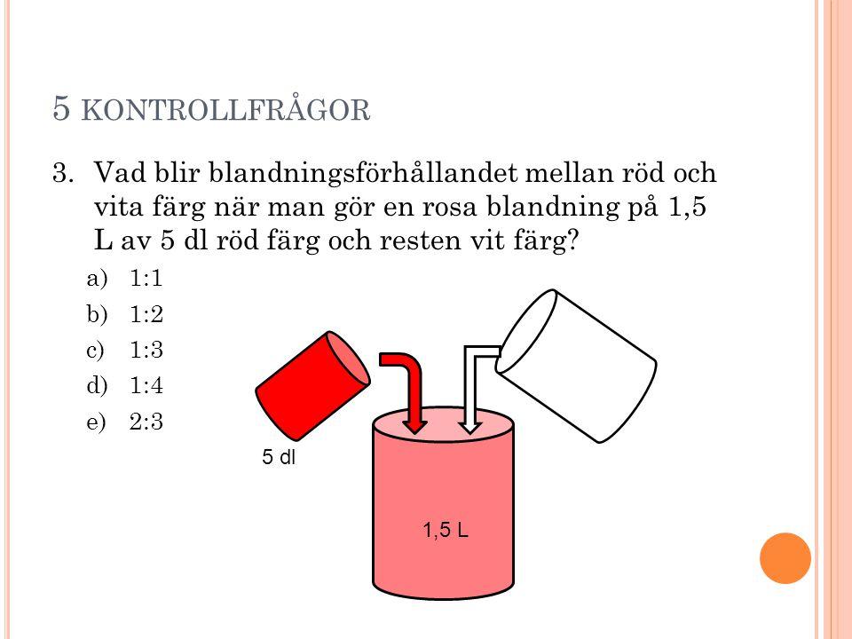 5 KONTROLLFRÅGOR 3.Vad blir blandningsförhållandet mellan röd och vita färg när man gör en rosa blandning på 1,5 L av 5 dl röd färg och resten vit fär