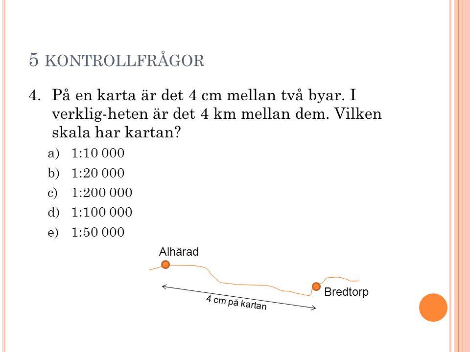 5 KONTROLLFRÅGOR 4.På en karta är det 4 cm mellan två byar. I verklig-heten är det 4 km mellan dem. Vilken skala har kartan? a)1:10 000 b)1:20 000 c)1