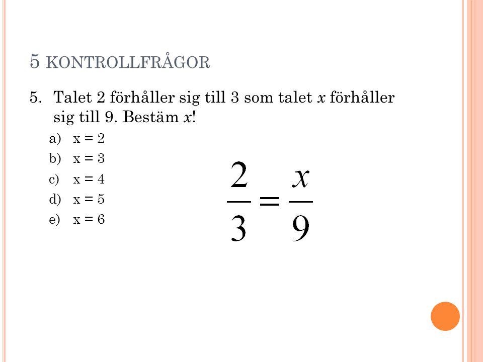 5 KONTROLLFRÅGOR 5.Talet 2 förhåller sig till 3 som talet x förhåller sig till 9. Bestäm x ! a)x = 2 b)x = 3 c)x = 4 d)x = 5 e)x = 6