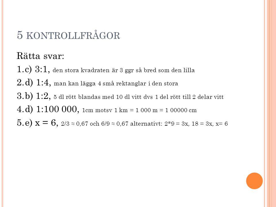 5 KONTROLLFRÅGOR Rätta svar: 1.c) 3:1, den stora kvadraten är 3 ggr så bred som den lilla 2.d) 1:4, man kan lägga 4 små rektanglar i den stora 3.b) 1: