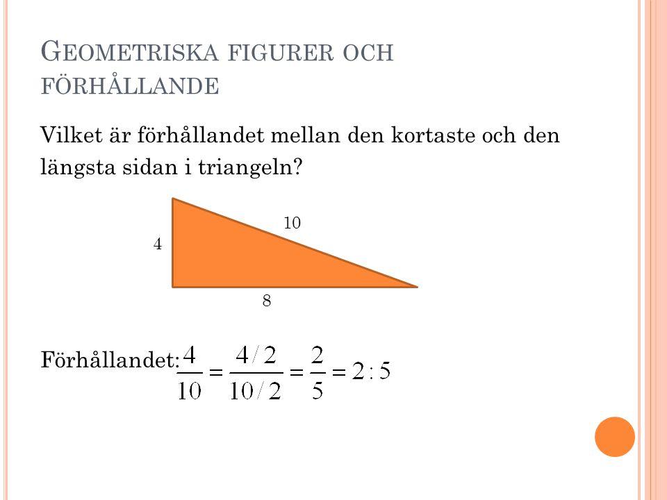 G EOMETRISKA FIGURER OCH FÖRHÅLLANDE Vilket är förhållandet mellan den kortaste och den längsta sidan i triangeln? Förhållandet: 4 8 10