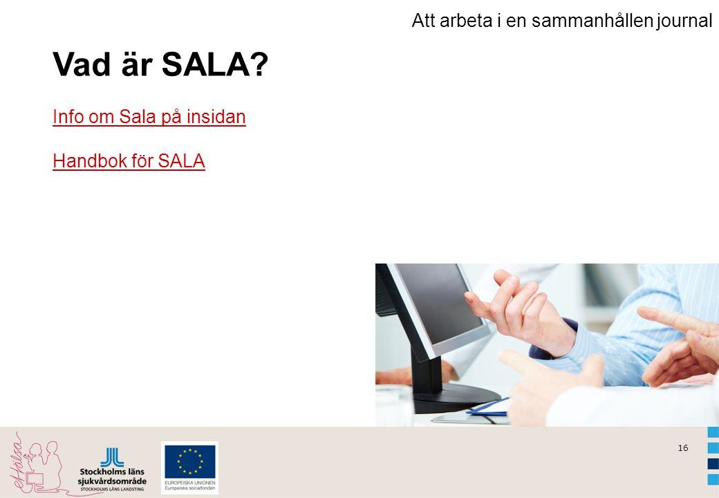 16 Att arbeta i en sammanhållen journal Vad är SALA? Info om Sala på insidan Handbok för SALA