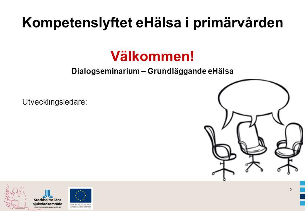 2 Kompetenslyftet eHälsa i primärvården Välkommen! Dialogseminarium – Grundläggande eHälsa Utvecklingsledare: