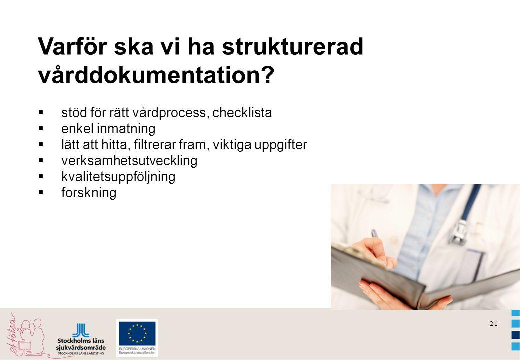 21 Varför ska vi ha strukturerad vårddokumentation?  stöd för rätt vårdprocess, checklista  enkel inmatning  lätt att hitta, filtrerar fram, viktig