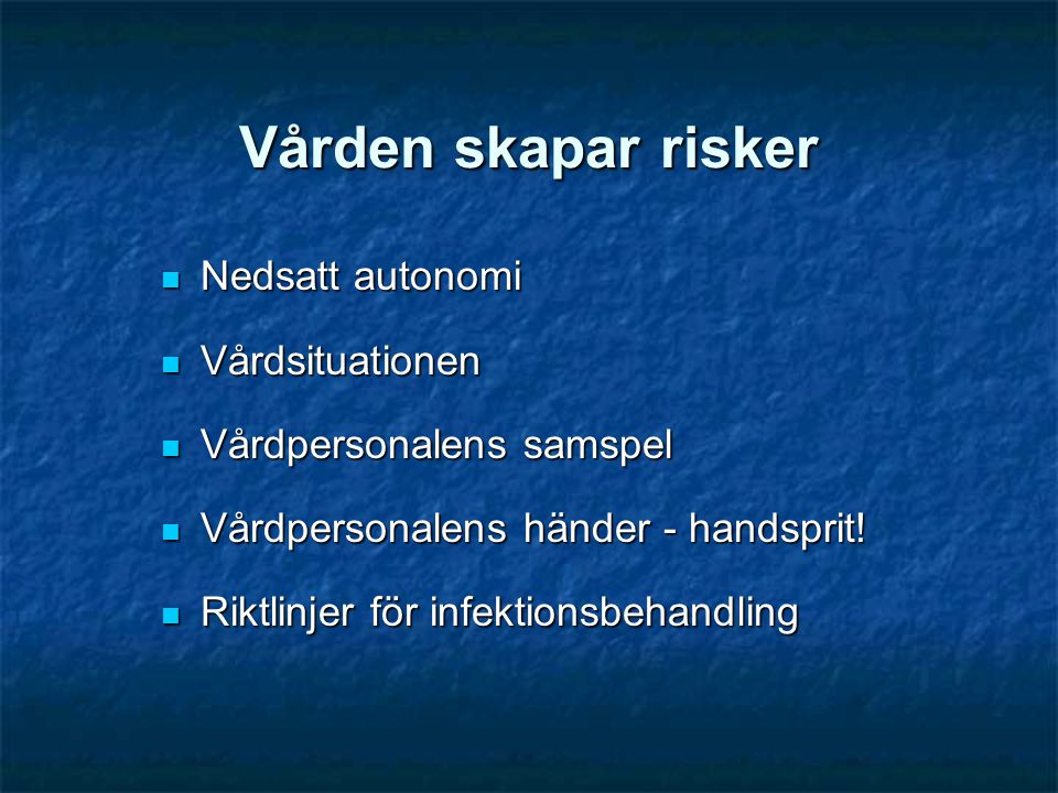 Vården skapar risker  Nedsatt autonomi  Vårdsituationen  Vårdpersonalens samspel  Vårdpersonalens händer - handsprit!  Riktlinjer för infektionsb