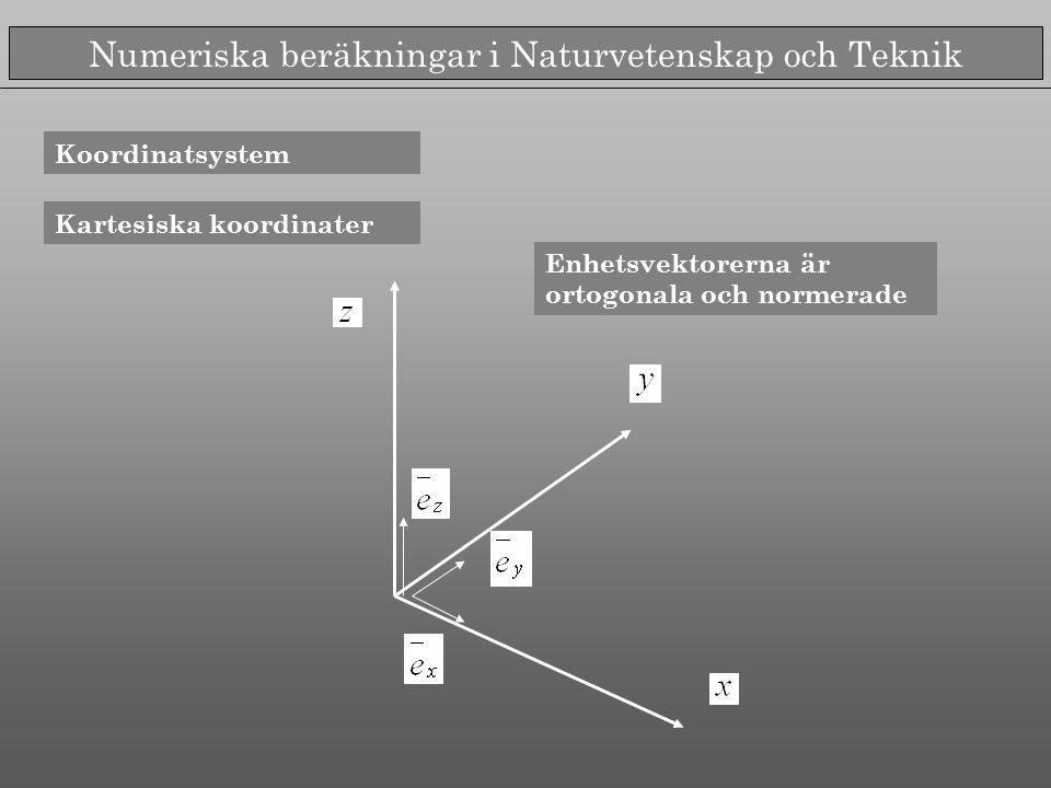 Numeriska beräkningar i Naturvetenskap och Teknik Koordinatsystem Kartesiska koordinater Enhetsvektorerna är ortogonala och normerade