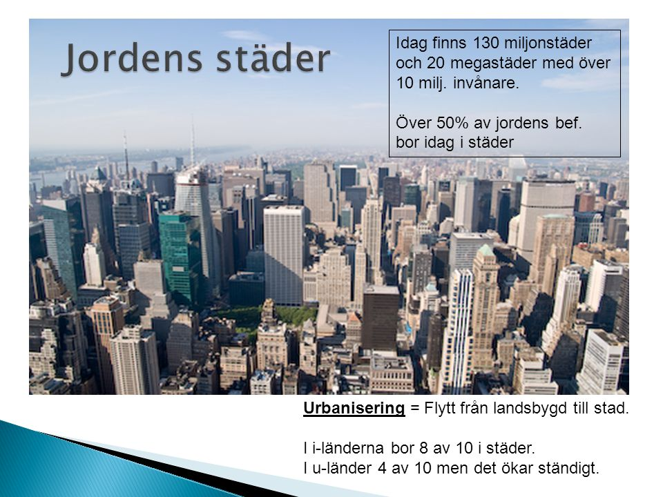 Urbanisering = Flytt från landsbygd till stad. I i-länderna bor 8 av 10 i städer. I u-länder 4 av 10 men det ökar ständigt. Idag finns 130 miljonstäde