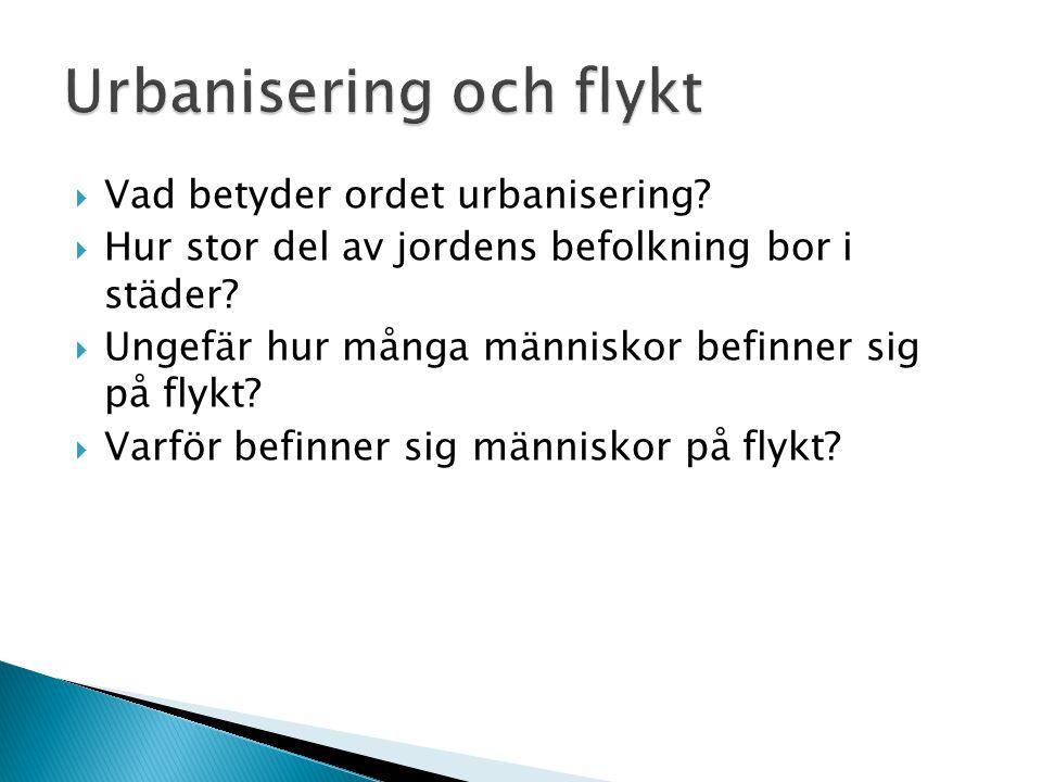  Vad betyder ordet urbanisering?  Hur stor del av jordens befolkning bor i städer?  Ungefär hur många människor befinner sig på flykt?  Varför bef