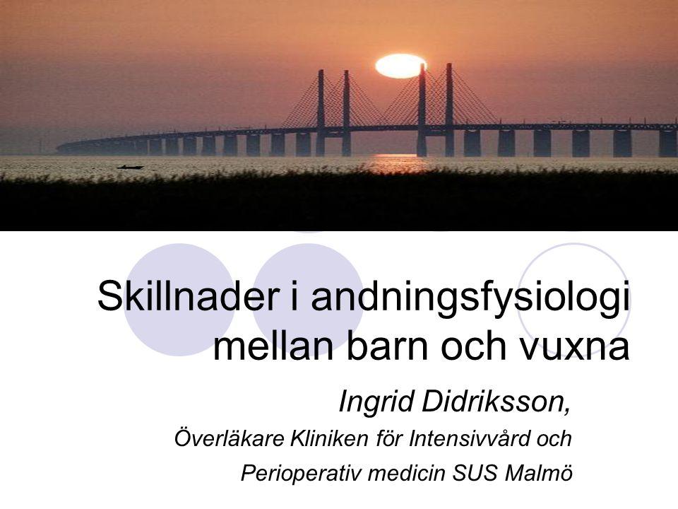 Skillnader i andningsfysiologi mellan barn och vuxna Ingrid Didriksson, Överläkare Kliniken för Intensivvård och Perioperativ medicin SUS Malmö