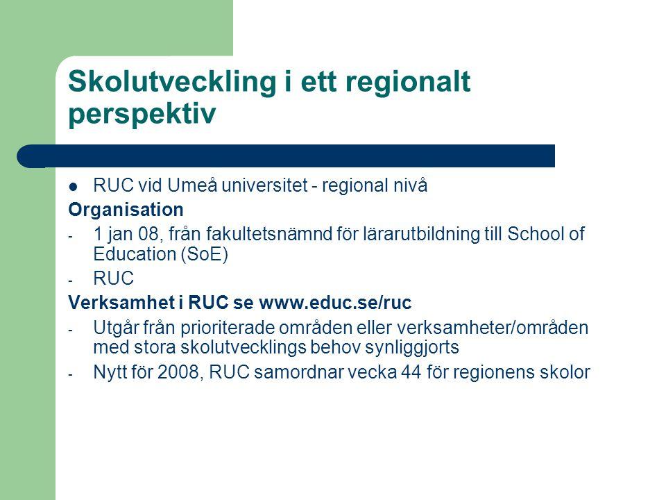 Skolutveckling i ett regionalt perspektiv  RUC vid Umeå universitet - regional nivå Organisation - 1 jan 08, från fakultetsnämnd för lärarutbildning till School of Education (SoE) - RUC Verksamhet i RUC se www.educ.se/ruc - Utgår från prioriterade områden eller verksamheter/områden med stora skolutvecklings behov synliggjorts - Nytt för 2008, RUC samordnar vecka 44 för regionens skolor