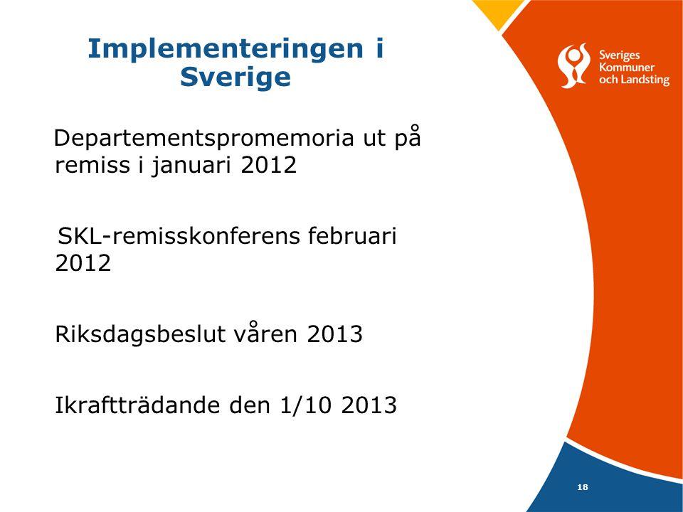 Implementeringen i Sverige Departementspromemoria ut på remiss i januari 2012 SKL-remisskonferens februari 2012 Riksdagsbeslut våren 2013 Ikraftträdande den 1/10 2013 18