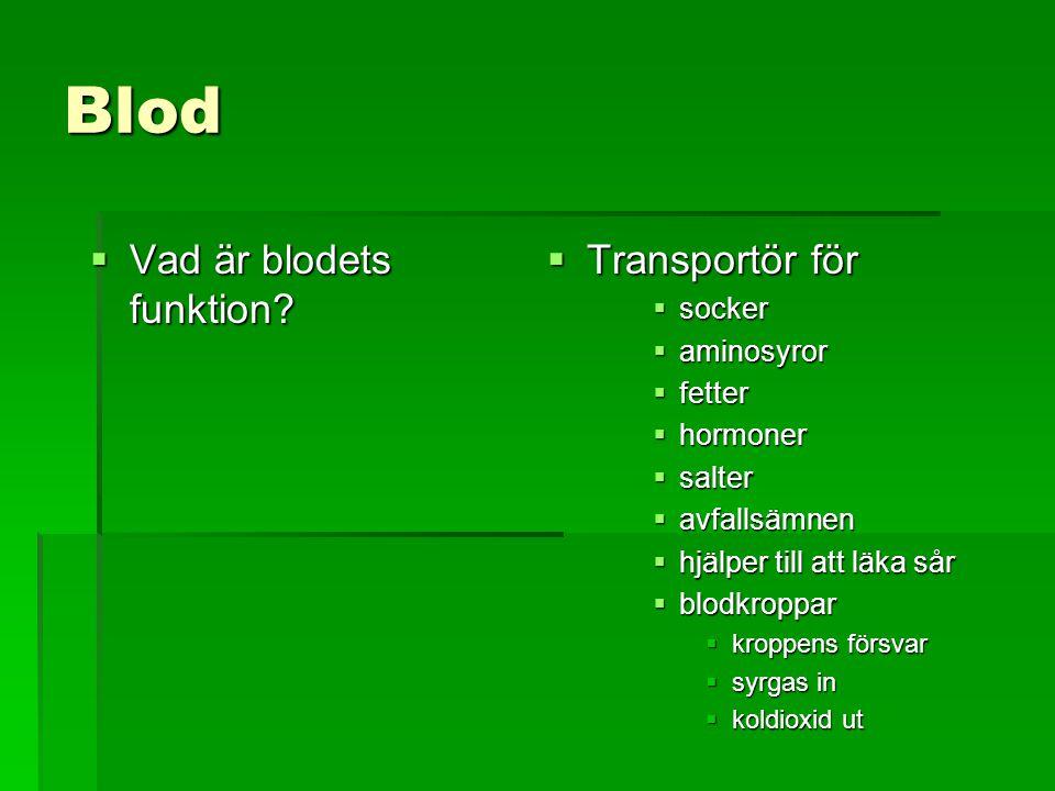 Blod  Vad är blodets funktion?  Transportör för  socker  aminosyror  fetter  hormoner  salter  avfallsämnen  hjälper till att läka sår  blod