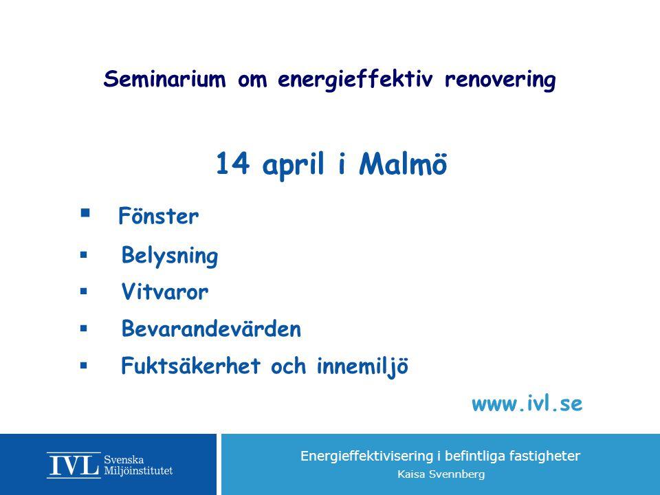 Energieffektivisering i befintliga fastigheter Kaisa Svennberg Seminarium om energieffektiv renovering 14 april i Malmö  Fönster  Belysning  Vitvaror  Bevarandevärden  Fuktsäkerhet och innemiljö www.ivl.se