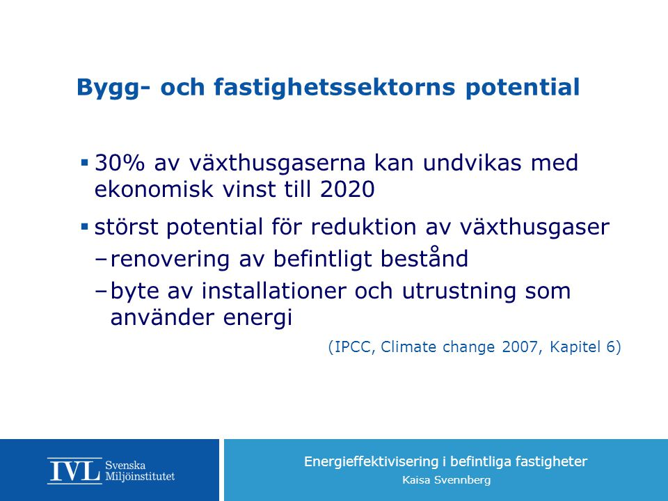 Energieffektivisering i befintliga fastigheter Kaisa Svennberg Bygg- och fastighetssektorns potential  30% av växthusgaserna kan undvikas med ekonomisk vinst till 2020  störst potential för reduktion av växthusgaser –renovering av befintligt bestånd –byte av installationer och utrustning som använder energi (IPCC, Climate change 2007, Kapitel 6)