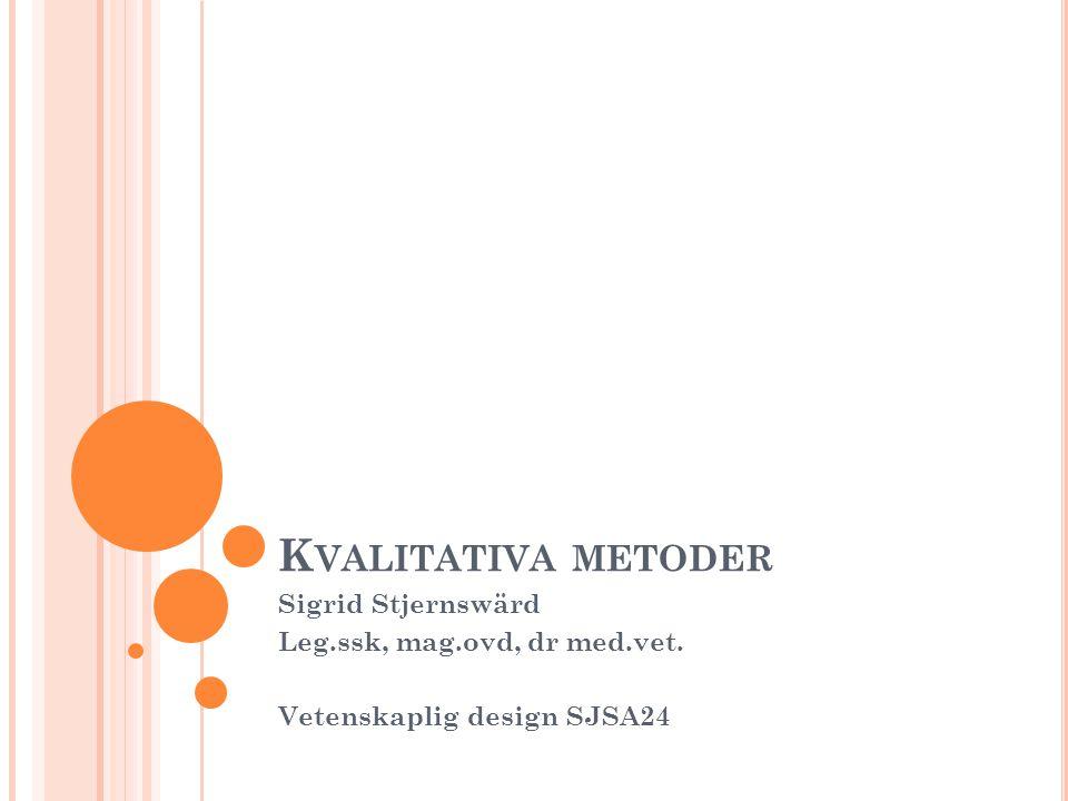 K VALITATIVA METODER Sigrid Stjernswärd Leg.ssk, mag.ovd, dr med.vet. Vetenskaplig design SJSA24