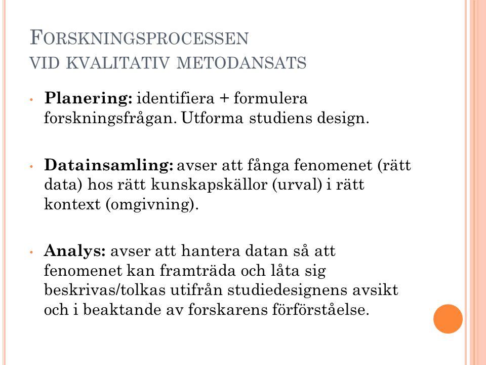 F ORSKNINGSPROCESSEN VID KVALITATIV METODANSATS • Planering: identifiera + formulera forskningsfrågan. Utforma studiens design. • Datainsamling: avser