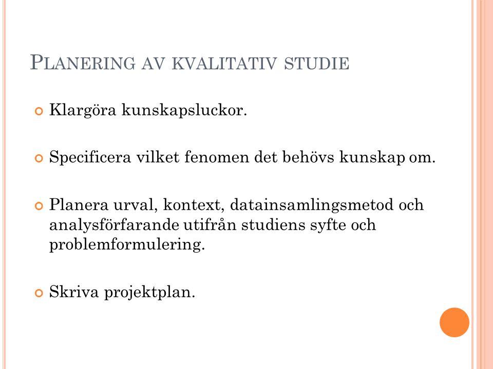 P LANERING AV KVALITATIV STUDIE Klargöra kunskapsluckor. Specificera vilket fenomen det behövs kunskap om. Planera urval, kontext, datainsamlingsmetod