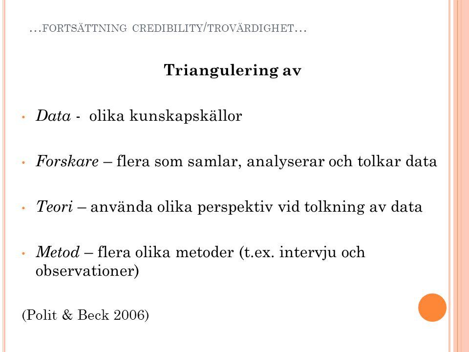 … FORTSÄTTNING CREDIBILITY / TROVÄRDIGHET … Triangulering av • Data - olika kunskapskällor • Forskare – flera som samlar, analyserar och tolkar data •