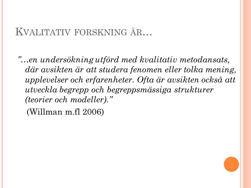 """K VALITATIV FORSKNING ÄR … """"…en undersökning utförd med kvalitativ metodansats, där avsikten är att studera fenomen eller tolka mening, upplevelser oc"""