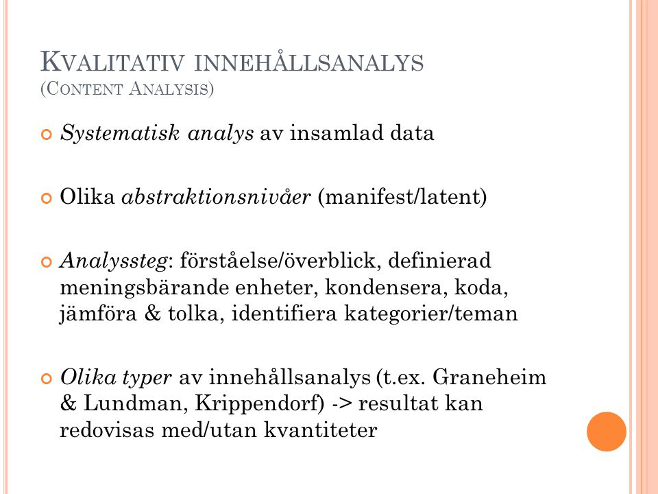 K VALITATIV INNEHÅLLSANALYS (C ONTENT A NALYSIS ) Systematisk analys av insamlad data Olika abstraktionsnivåer (manifest/latent) Analyssteg : förståel