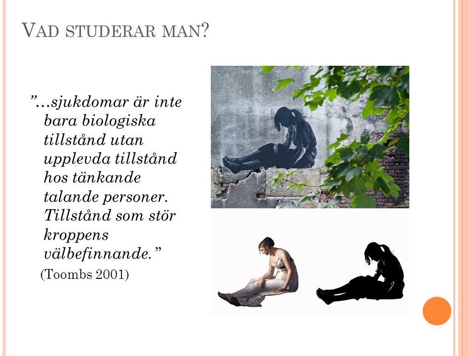 """V AD STUDERAR MAN ? """"…sjukdomar är inte bara biologiska tillstånd utan upplevda tillstånd hos tänkande talande personer. Tillstånd som stör kroppens v"""