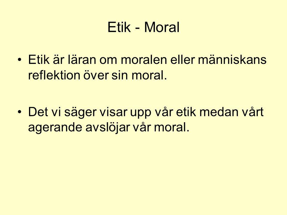 Etik - Moral •Etik är läran om moralen eller människans reflektion över sin moral. •Det vi säger visar upp vår etik medan vårt agerande avslöjar vår m