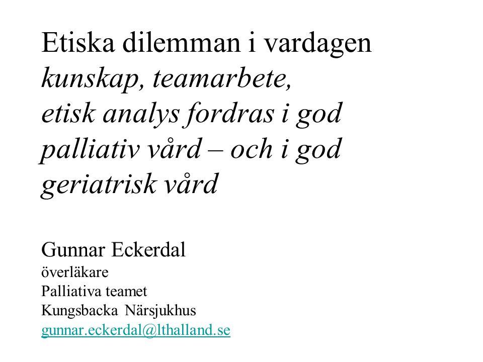 Etiska dilemman i vardagen kunskap, teamarbete, etisk analys fordras i god palliativ vård – och i god geriatrisk vård Gunnar Eckerdal överläkare Palli