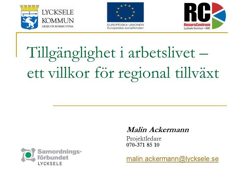 Tillgänglighet i arbetslivet – ett villkor för regional tillväxt Malin Ackermann Projektledare 070-371 85 10 malin.ackermann@lycksele.se