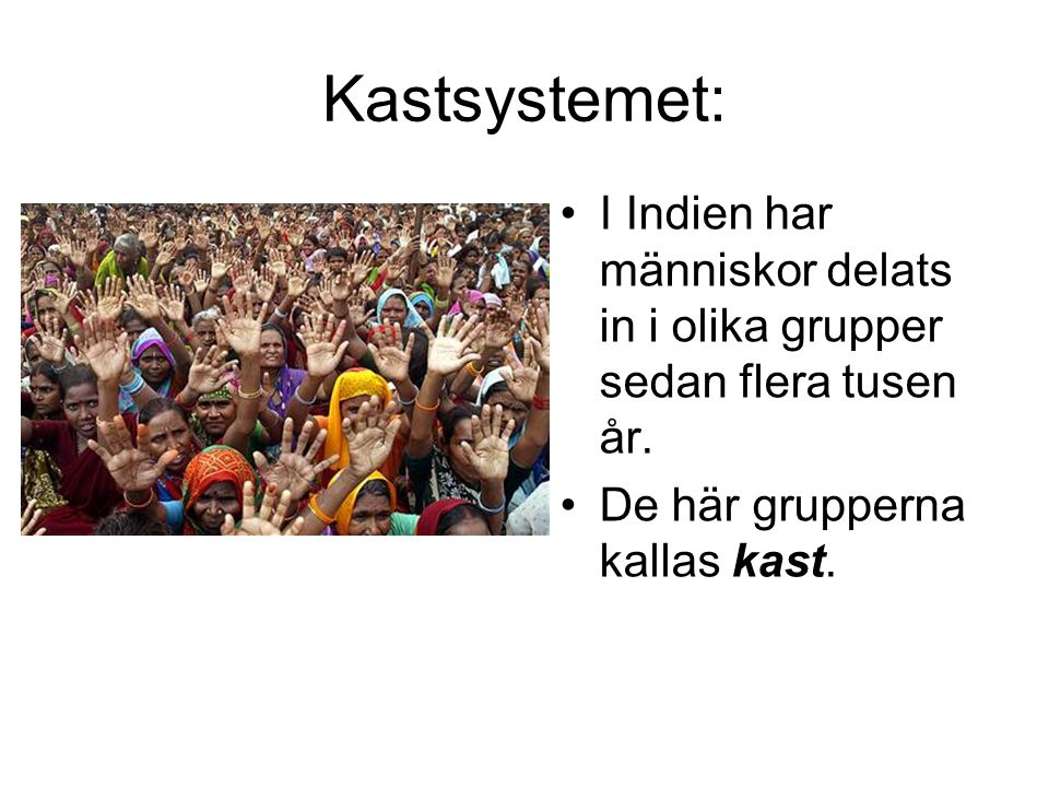 Kastsystemet: •I Indien har människor delats in i olika grupper sedan flera tusen år. •De här grupperna kallas kast.