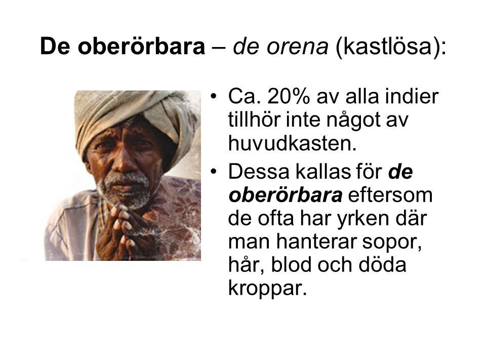 De oberörbara – de orena (kastlösa): •Ca. 20% av alla indier tillhör inte något av huvudkasten. •Dessa kallas för de oberörbara eftersom de ofta har y