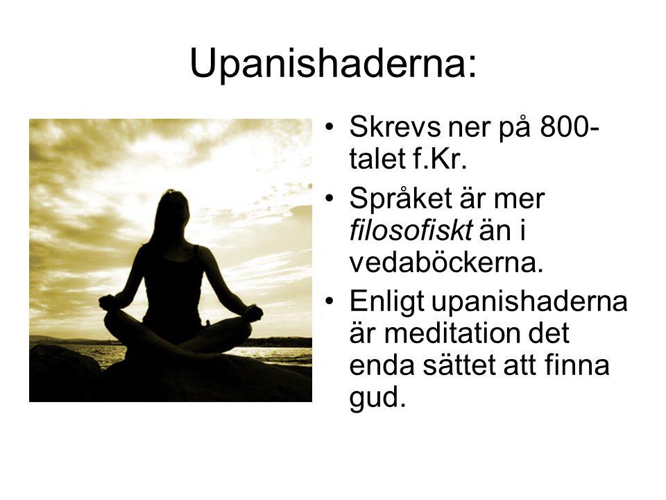 Upanishaderna: •Skrevs ner på 800- talet f.Kr. •Språket är mer filosofiskt än i vedaböckerna. •Enligt upanishaderna är meditation det enda sättet att