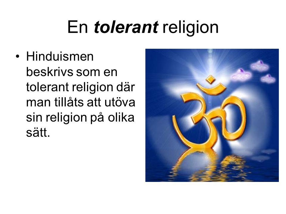 En tolerant religion •Hinduismen beskrivs som en tolerant religion där man tillåts att utöva sin religion på olika sätt.
