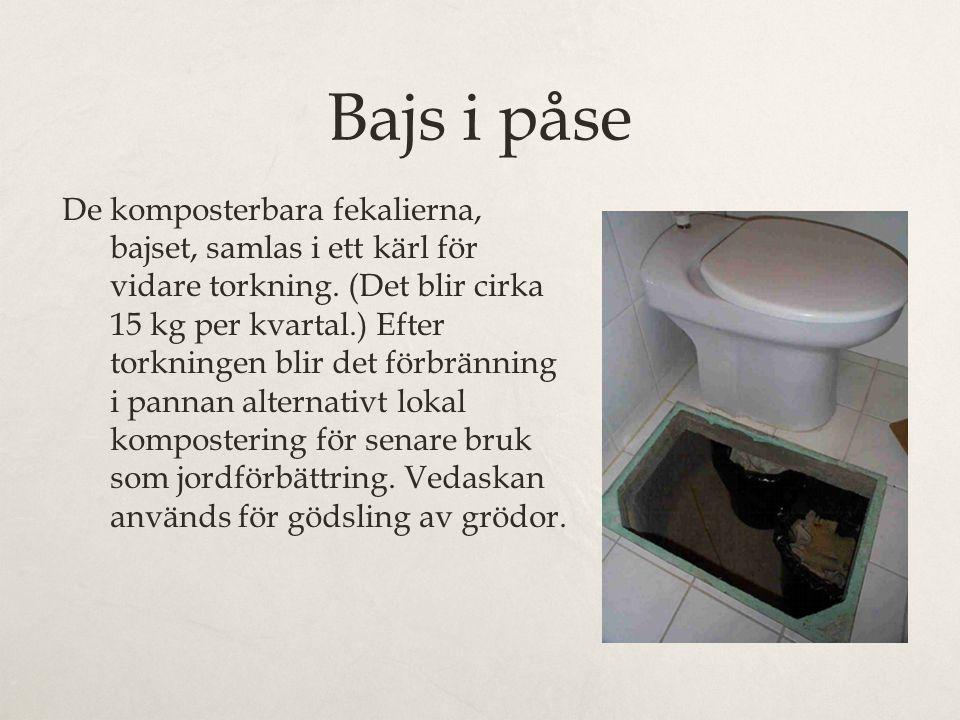 Bajs i påse De komposterbara fekalierna, bajset, samlas i ett kärl för vidare torkning. (Det blir cirka 15 kg per kvartal.) Efter torkningen blir det