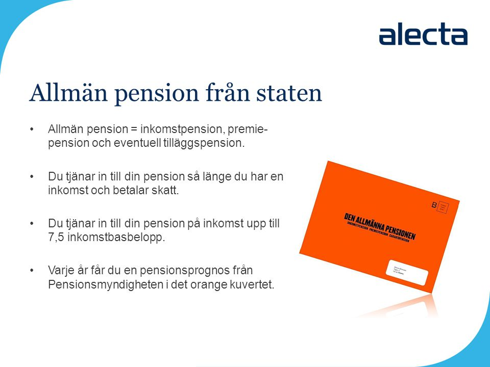 Allmän pension från staten •Allmän pension = inkomstpension, premie- pension och eventuell tilläggspension. •Du tjänar in till din pension så länge du